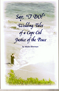 Say I Do: Wedding Tales of a Cape Cod Justice of the Peace Marie Sherman